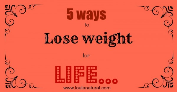 5 ways to lose weight for life Loula Natural