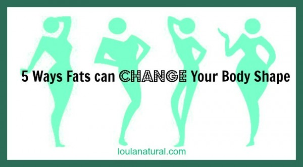 5 ways fats can change your body shape Loula Natural